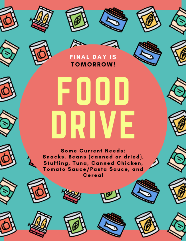 FINAL day for the food drive is TOMORROW! A few of our current needs are Snacks, Beans (canned or dried), Stuffing, Tuna, Canned Chicken, Tomato Sauce/Pasta Sauce, and Cereal.