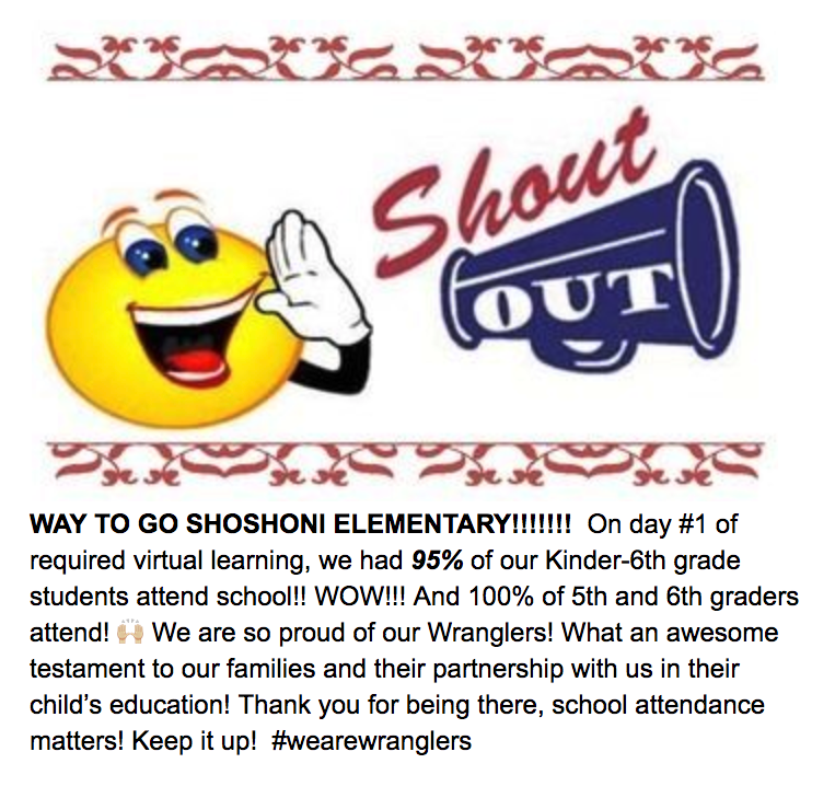 WAY TO GO SHOSHONI ELEMENTARY!!!!!!!  On day #1 of required virtual learning, we had 95% of our Kinder-6th grade students attend school!! WOW!!! And 100% of 5th and 6th graders attend! 🙌🏼 We are so proud of our Wranglers! What an awesome testament to our families and their partnership with us in their child's education! Thank you for being there, school attendance matters! Keep it up!  #wearewranglers